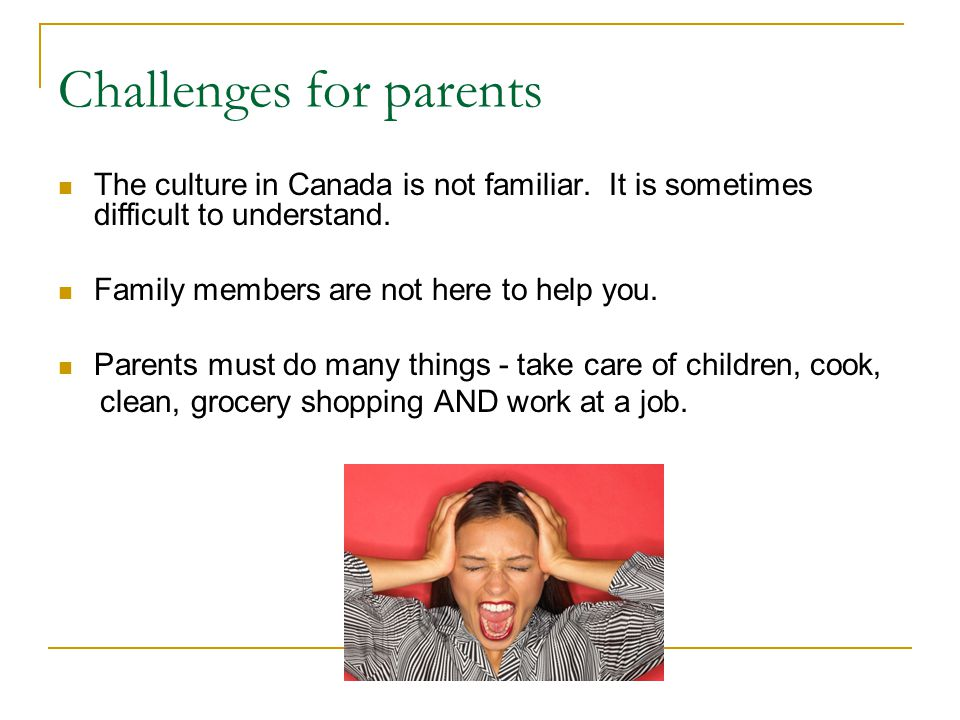 Challenges for parents The culture in Canada is not familiar.