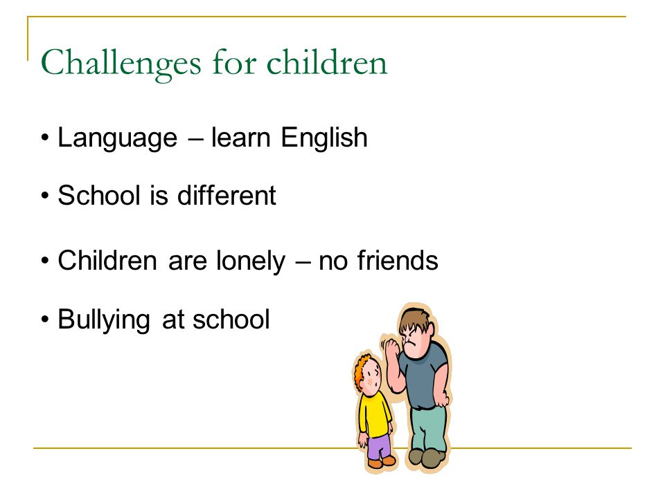 Challenges for children Language – learn English School is different Children are lonely – no friends Bullying at school