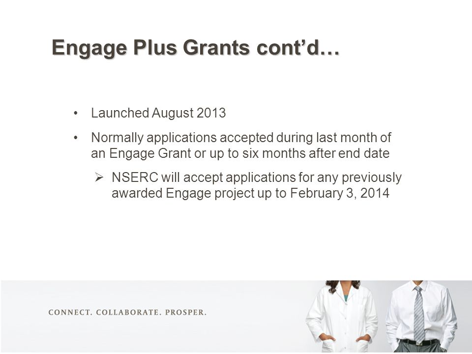 Engage Plus Grants cont'd… Launched August 2013 Normally applications accepted during last month of an Engage Grant or up to six months after end date  NSERC will accept applications for any previously awarded Engage project up to February 3, 2014