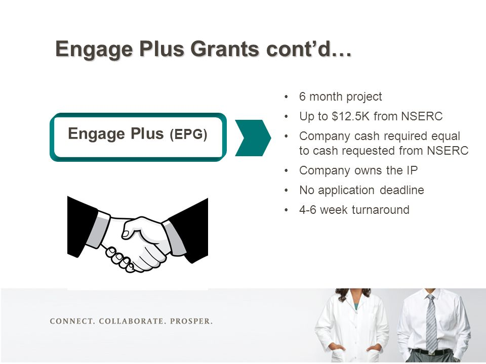 Engage Plus (EPG) 6 month project Up to $12.5K from NSERC Company cash required equal to cash requested from NSERC Company owns the IP No application deadline 4-6 week turnaround Engage Plus Grants cont'd…