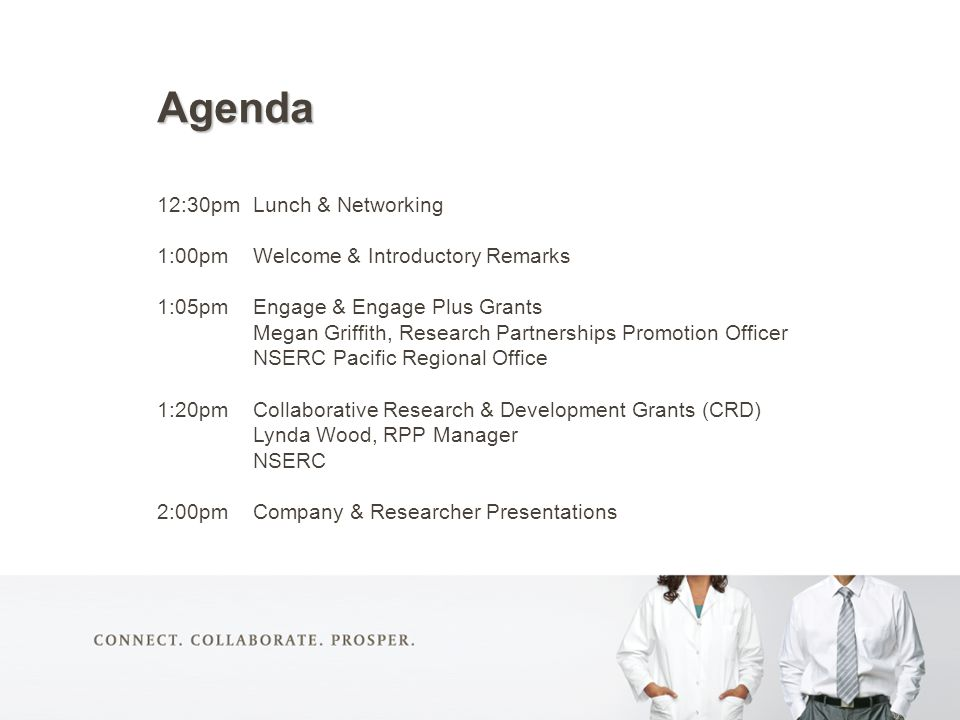 Agenda 12:30pmLunch & Networking 1:00pmWelcome & Introductory Remarks 1:05pmEngage & Engage Plus Grants Megan Griffith, Research Partnerships Promotion Officer NSERC Pacific Regional Office 1:20pmCollaborative Research & Development Grants (CRD) Lynda Wood, RPP Manager NSERC 2:00pmCompany & Researcher Presentations