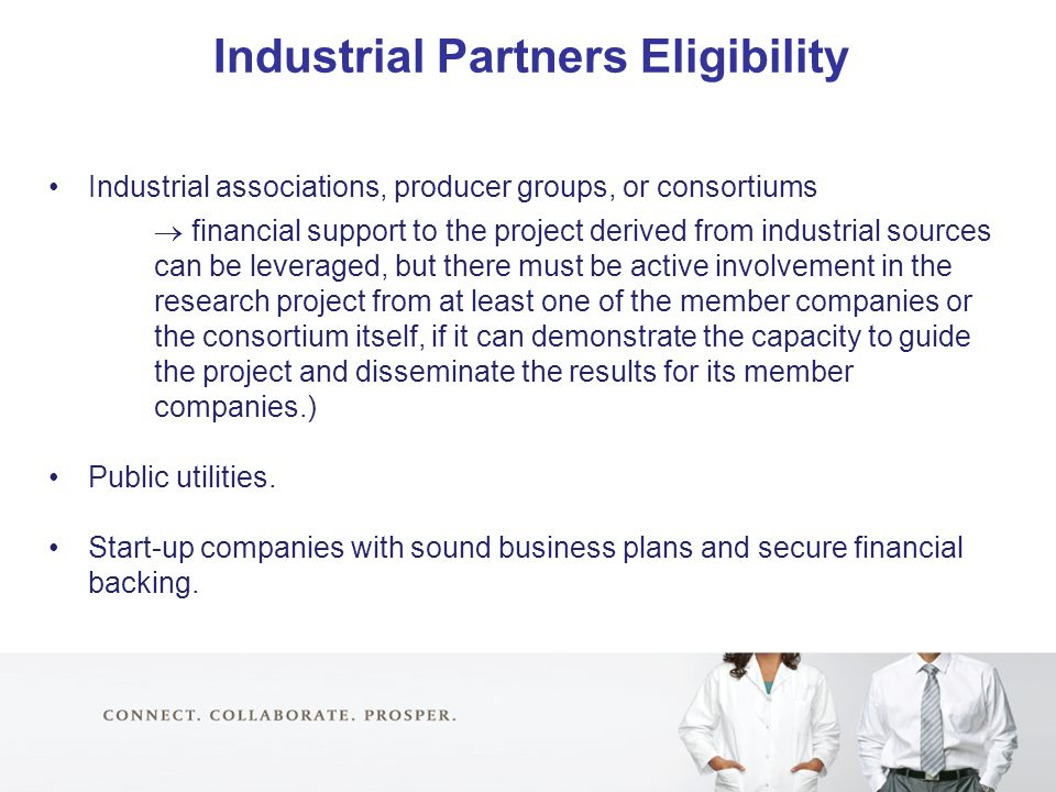 Industrial Partners Eligibility Industrial associations, producer groups, or consortiums  financial support to the project derived from industrial sources can be leveraged, but there must be active involvement in the research project from at least one of the member companies or the consortium itself, if it can demonstrate the capacity to guide the project and disseminate the results for its member companies.) Public utilities.