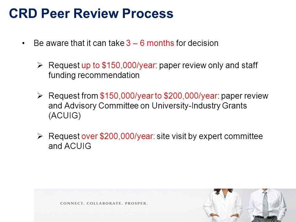 Be aware that it can take 3 – 6 months for decision  Request up to $150,000/year: paper review only and staff funding recommendation  Request from $150,000/year to $200,000/year: paper review and Advisory Committee on University-Industry Grants (ACUIG)  Request over $200,000/year: site visit by expert committee and ACUIG CRD Peer Review Process