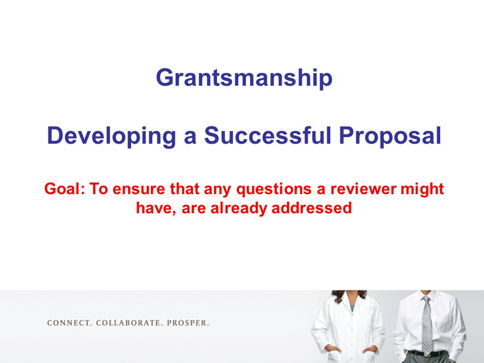 Grantsmanship Developing a Successful Proposal Goal: To ensure that any questions a reviewer might have, are already addressed