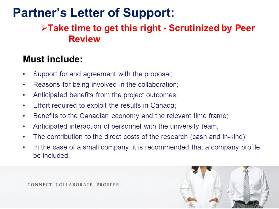 Partner's Letter of Support:  Take time to get this right - Scrutinized by Peer Review Must include: Support for and agreement with the proposal; Reasons for being involved in the collaboration; Anticipated benefits from the project outcomes; Effort required to exploit the results in Canada; Benefits to the Canadian economy and the relevant time frame; Anticipated interaction of personnel with the university team; The contribution to the direct costs of the research (cash and in-kind); In the case of a small company, it is recommended that a company profile be included.