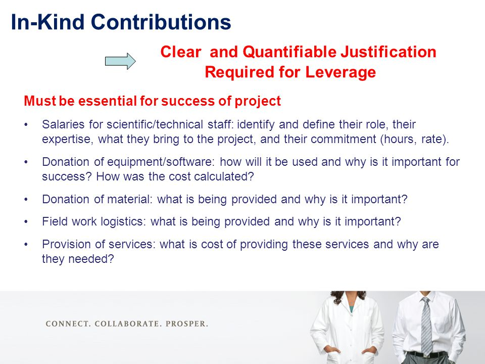 In-Kind Contributions Clear and Quantifiable Justification Required for Leverage Must be essential for success of project Salaries for scientific/technical staff: identify and define their role, their expertise, what they bring to the project, and their commitment (hours, rate).