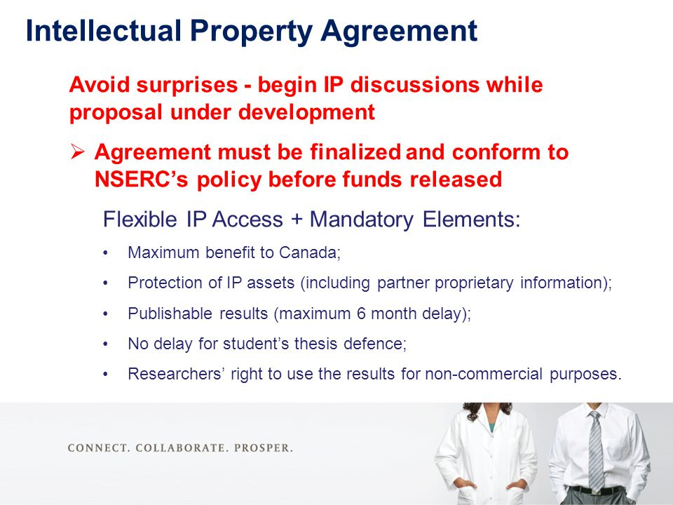 Intellectual Property Agreement Avoid surprises - begin IP discussions while proposal under development  Agreement must be finalized and conform to NSERC's policy before funds released Flexible IP Access + Mandatory Elements: Maximum benefit to Canada; Protection of IP assets (including partner proprietary information); Publishable results (maximum 6 month delay); No delay for student's thesis defence; Researchers' right to use the results for non-commercial purposes.