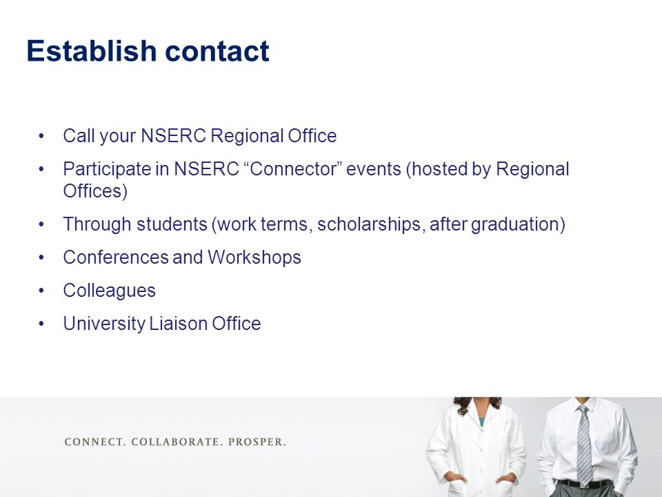 Establish contact Call your NSERC Regional Office Participate in NSERC Connector events (hosted by Regional Offices) Through students (work terms, scholarships, after graduation) Conferences and Workshops Colleagues University Liaison Office