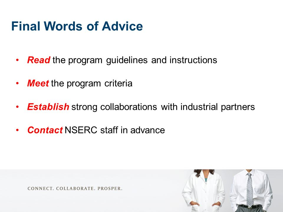 Final Words of Advice Read the program guidelines and instructions Meet the program criteria Establish strong collaborations with industrial partners Contact NSERC staff in advance