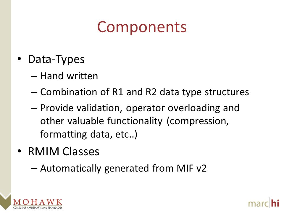 Components Data-Types – Hand written – Combination of R1 and R2 data type structures – Provide validation, operator overloading and other valuable functionality (compression, formatting data, etc..) RMIM Classes – Automatically generated from MIF v2