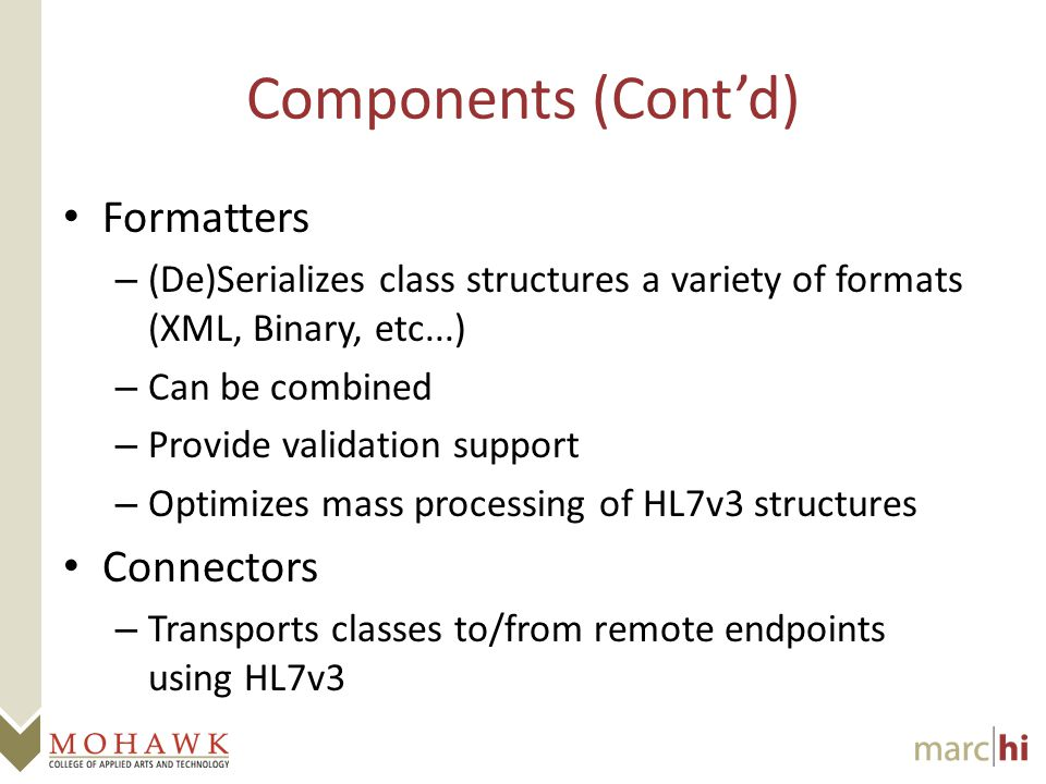 Components (Cont'd) Formatters – (De)Serializes class structures a variety of formats (XML, Binary, etc...) – Can be combined – Provide validation support – Optimizes mass processing of HL7v3 structures Connectors – Transports classes to/from remote endpoints using HL7v3