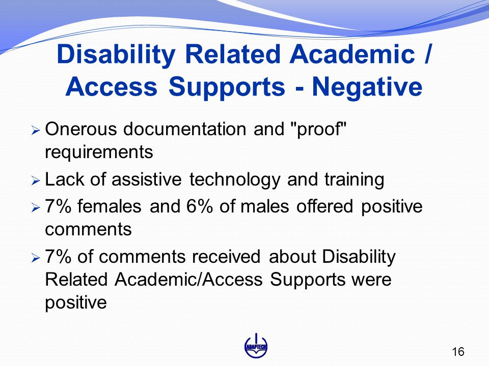 Disability Related Academic / Access Supports - Negative  Onerous documentation and proof requirements  Lack of assistive technology and training  7% females and 6% of males offered positive comments  7% of comments received about Disability Related Academic/Access Supports were positive 16