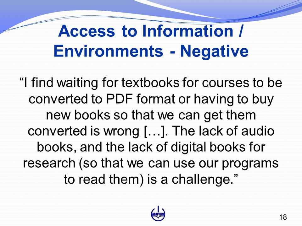Access to Information / Environments - Negative I find waiting for textbooks for courses to be converted to PDF format or having to buy new books so that we can get them converted is wrong […].
