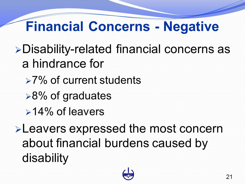 Financial Concerns - Negative  Disability-related financial concerns as a hindrance for  7% of current students  8% of graduates  14% of leavers  Leavers expressed the most concern about financial burdens caused by disability 21