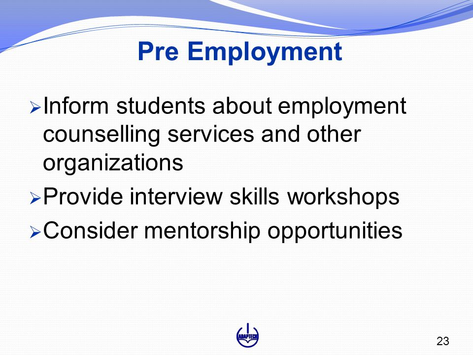 Pre Employment  Inform students about employment counselling services and other organizations  Provide interview skills workshops  Consider mentorship opportunities 23