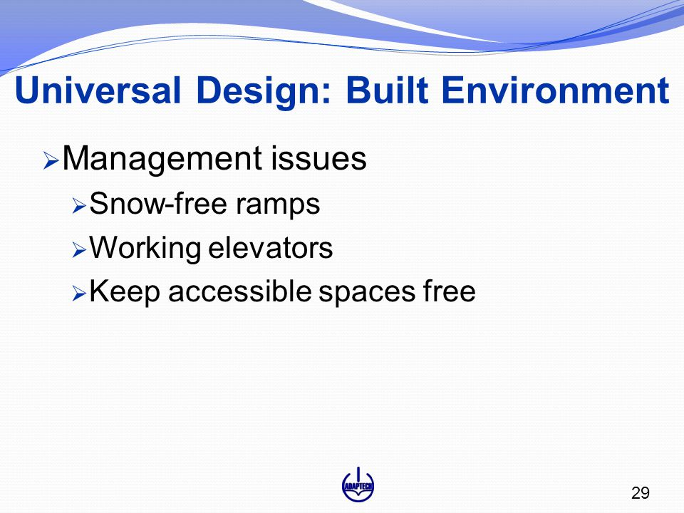  Management issues  Snow-free ramps  Working elevators  Keep accessible spaces free 29 Universal Design: Built Environment