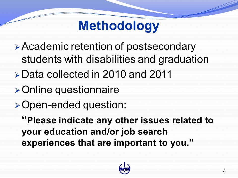 Methodology  Academic retention of postsecondary students with disabilities and graduation  Data collected in 2010 and 2011  Online questionnaire  Open-ended question: Please indicate any other issues related to your education and/or job search experiences that are important to you. 4
