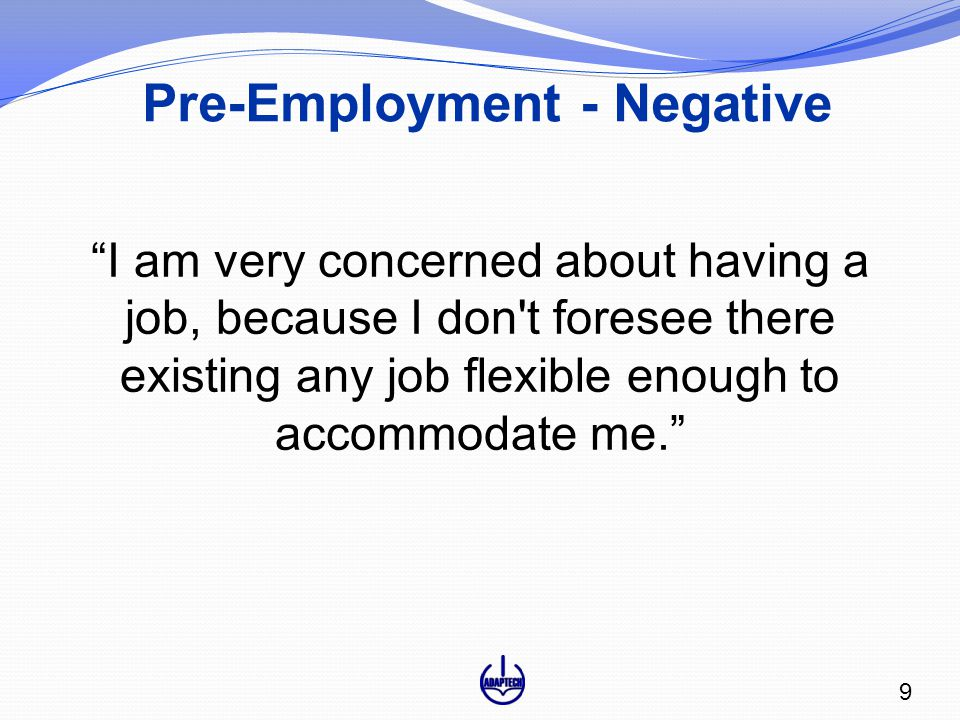 Pre-Employment - Negative I am very concerned about having a job, because I don t foresee there existing any job flexible enough to accommodate me. 9