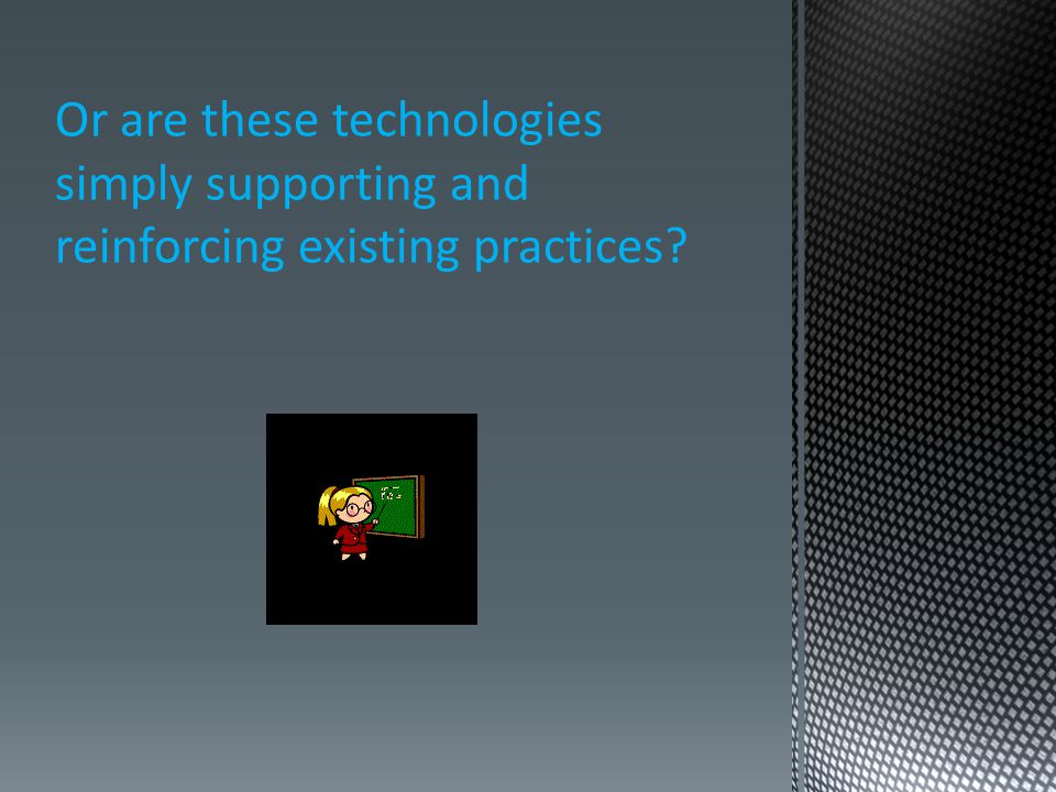 Or are these technologies simply supporting and reinforcing existing practices
