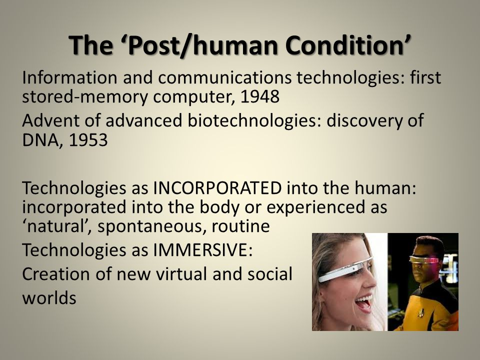 The 'Post/human Condition' Information and communications technologies: first stored-memory computer, 1948 Advent of advanced biotechnologies: discovery of DNA, 1953 Technologies as INCORPORATED into the human: incorporated into the body or experienced as 'natural', spontaneous, routine Technologies as IMMERSIVE: Creation of new virtual and social worlds