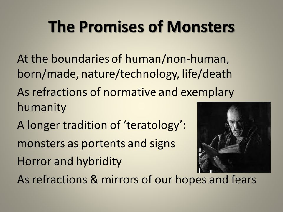 The Promises of Monsters At the boundaries of human/non-human, born/made, nature/technology, life/death As refractions of normative and exemplary humanity A longer tradition of 'teratology': monsters as portents and signs Horror and hybridity As refractions & mirrors of our hopes and fears