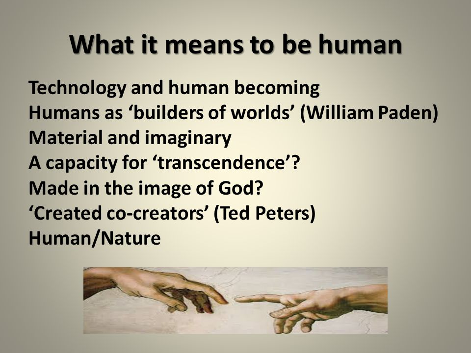 What it means to be human Technology and human becoming Humans as 'builders of worlds' (William Paden) Material and imaginary A capacity for 'transcendence'.