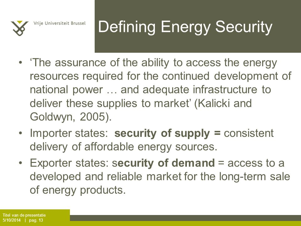 Defining Energy Security 'The assurance of the ability to access the energy resources required for the continued development of national power  and adequate infrastructure to deliver these supplies to market' (Kalicki and Goldwyn, 2005).