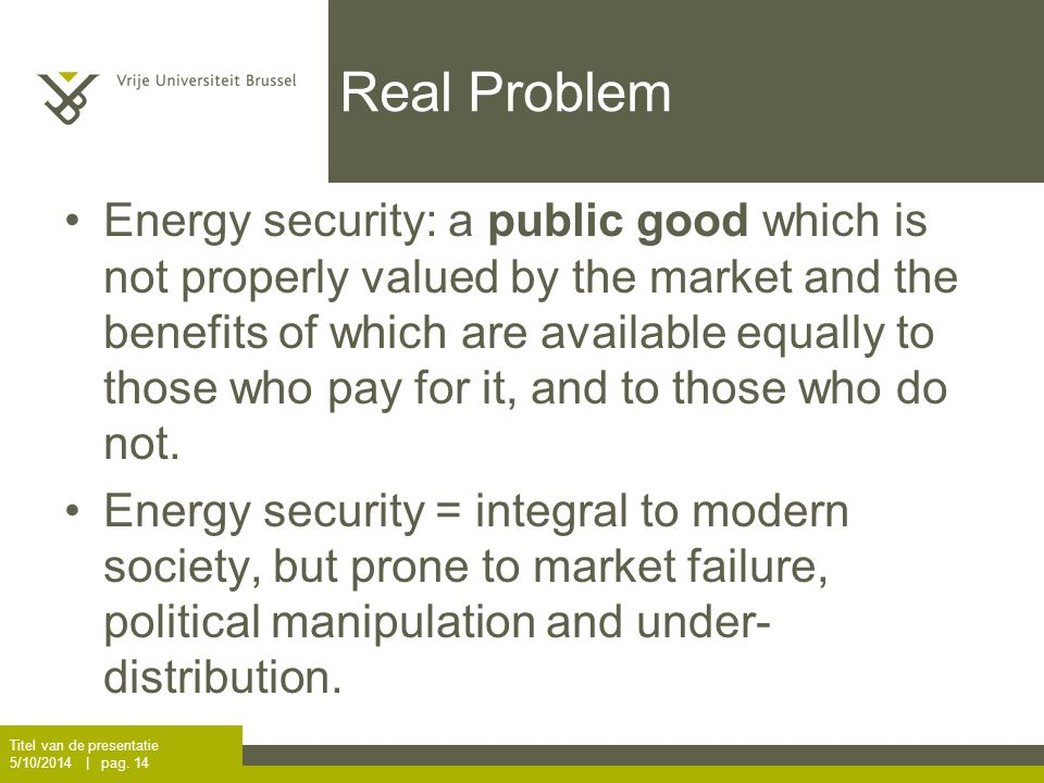 Real Problem Energy security: a public good which is not properly valued by the market and the benefits of which are available equally to those who pay for it, and to those who do not.
