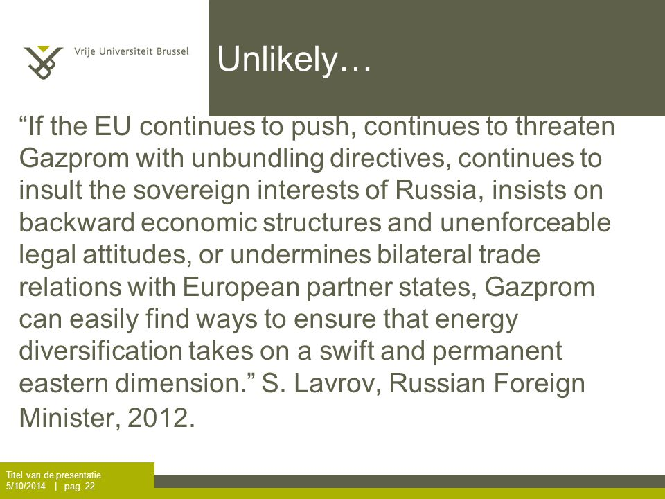 Unlikely… If the EU continues to push, continues to threaten Gazprom with unbundling directives, continues to insult the sovereign interests of Russia, insists on backward economic structures and unenforceable legal attitudes, or undermines bilateral trade relations with European partner states, Gazprom can easily find ways to ensure that energy diversification takes on a swift and permanent eastern dimension. S.