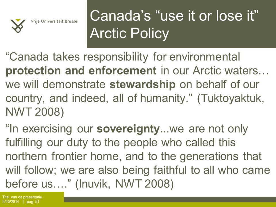 Canada's use it or lose it Arctic Policy Canada takes responsibility for environmental protection and enforcement in our Arctic waters… we will demonstrate stewardship on behalf of our country, and indeed, all of humanity. (Tuktoyaktuk, NWT 2008) In exercising our sovereignty...we are not only fulfilling our duty to the people who called this northern frontier home, and to the generations that will follow; we are also being faithful to all who came before us…. (Inuvik, NWT 2008) Titel van de presentatie 5/10/2014 | pag.