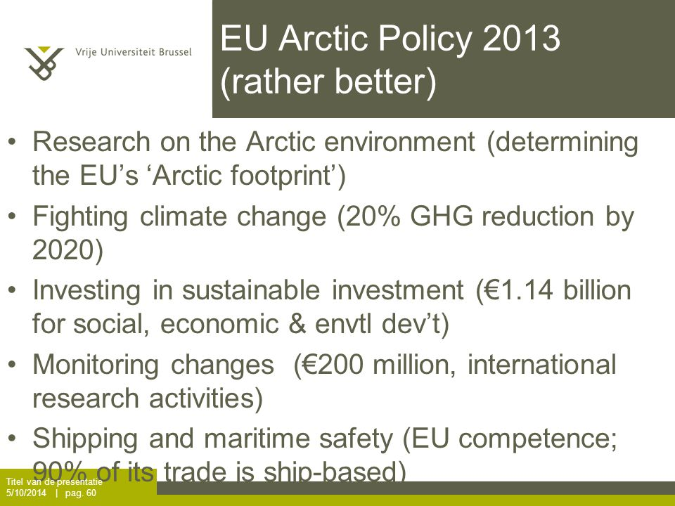 EU Arctic Policy 2013 (rather better) Research on the Arctic environment (determining the EU's 'Arctic footprint') Fighting climate change (20% GHG reduction by 2020) Investing in sustainable investment (€1.14 billion for social, economic & envtl dev't) Monitoring changes (€200 million, international research activities) Shipping and maritime safety (EU competence; 90% of its trade is ship-based) Titel van de presentatie 5/10/2014 | pag.