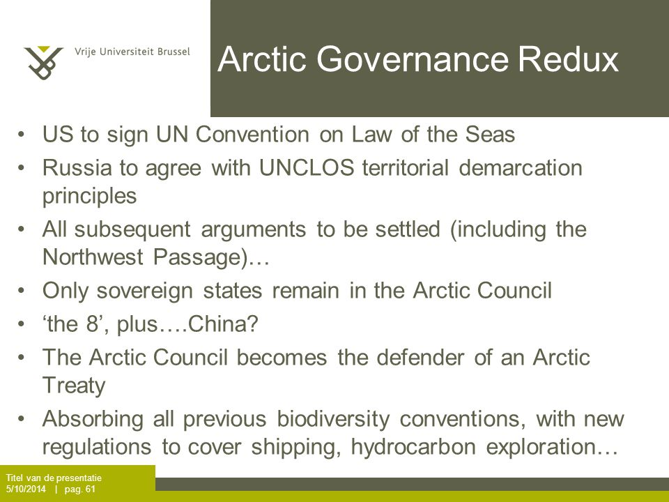 Arctic Governance Redux US to sign UN Convention on Law of the Seas Russia to agree with UNCLOS territorial demarcation principles All subsequent arguments to be settled (including the Northwest Passage)… Only sovereign states remain in the Arctic Council 'the 8', plus….China.