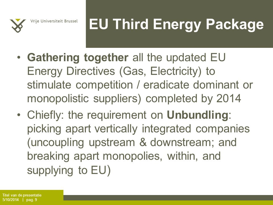 EU Third Energy Package Gathering together all the updated EU Energy Directives (Gas, Electricity) to stimulate competition / eradicate dominant or monopolistic suppliers) completed by 2014 Chiefly: the requirement on Unbundling: picking apart vertically integrated companies (uncoupling upstream & downstream; and breaking apart monopolies, within, and supplying to EU ) Titel van de presentatie 5/10/2014 | pag.
