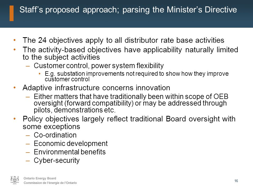 16 Staff's proposed approach; parsing the Minister's Directive The 24 objectives apply to all distributor rate base activities The activity-based objectives have applicability naturally limited to the subject activities –Customer control, power system flexibility E.g.