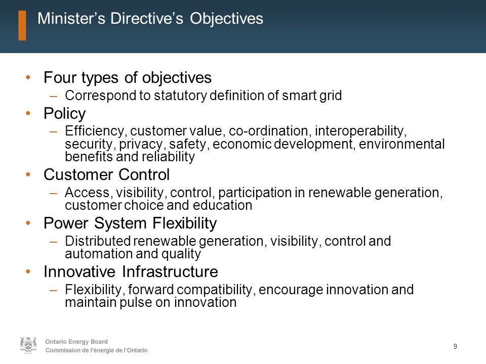 99 Minister's Directive's Objectives Four types of objectives –Correspond to statutory definition of smart grid Policy –Efficiency, customer value, co-ordination, interoperability, security, privacy, safety, economic development, environmental benefits and reliability Customer Control –Access, visibility, control, participation in renewable generation, customer choice and education Power System Flexibility –Distributed renewable generation, visibility, control and automation and quality Innovative Infrastructure –Flexibility, forward compatibility, encourage innovation and maintain pulse on innovation
