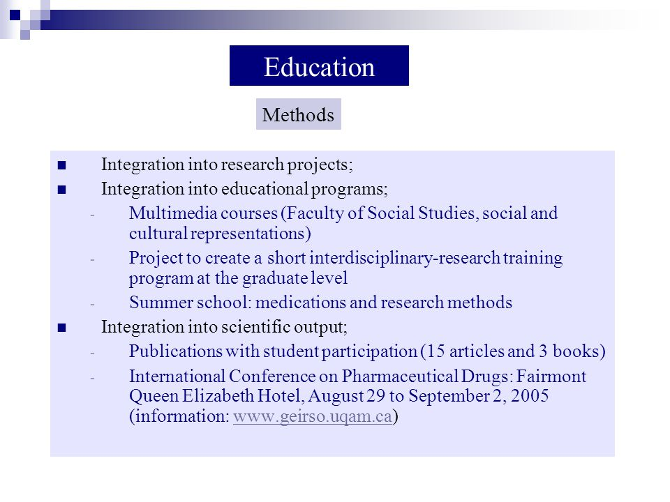 Integration into research projects; Integration into educational programs; - Multimedia courses (Faculty of Social Studies, social and cultural representations) - Project to create a short interdisciplinary-research training program at the graduate level - Summer school: medications and research methods Integration into scientific output; - Publications with student participation (15 articles and 3 books) - International Conference on Pharmaceutical Drugs: Fairmont Queen Elizabeth Hotel, August 29 to September 2, 2005 (information: www.geirso.uqam.ca) Education Methods
