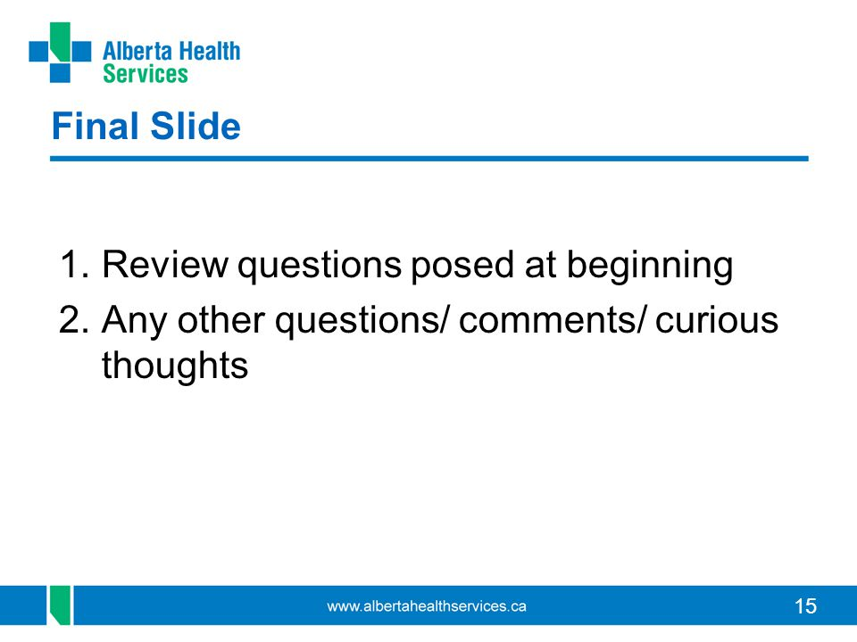 15 Final Slide 1.Review questions posed at beginning 2.Any other questions/ comments/ curious thoughts