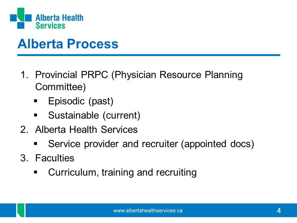 4 Alberta Process 1.Provincial PRPC (Physician Resource Planning Committee)  Episodic (past)  Sustainable (current) 2.Alberta Health Services  Service provider and recruiter (appointed docs) 3.Faculties  Curriculum, training and recruiting
