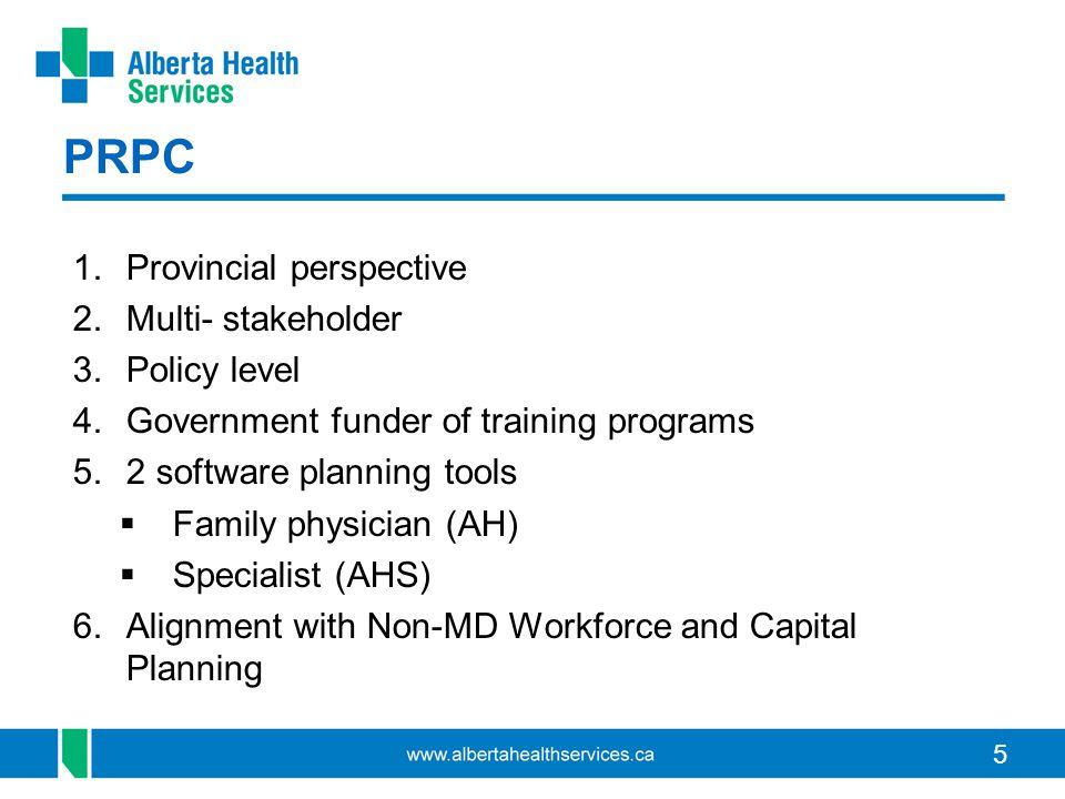 5 PRPC 1.Provincial perspective 2.Multi- stakeholder 3.Policy level 4.Government funder of training programs 5.2 software planning tools  Family physician (AH)  Specialist (AHS) 6.Alignment with Non-MD Workforce and Capital Planning