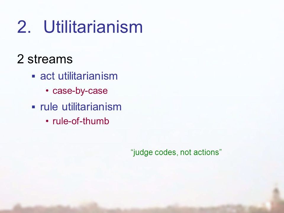 2.Utilitarianism 2 streams  act utilitarianism case-by-case  rule utilitarianism rule-of-thumb judge codes, not actions