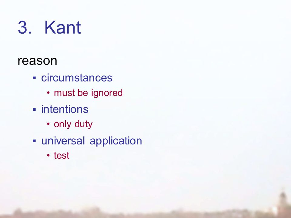 3.Kant reason  circumstances must be ignored  intentions only duty  universal application test