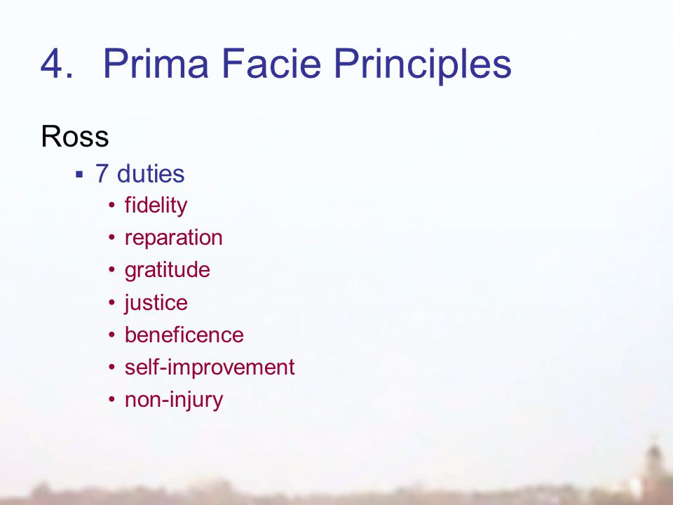 4.Prima Facie Principles Ross  7 duties fidelity reparation gratitude justice beneficence self-improvement non-injury