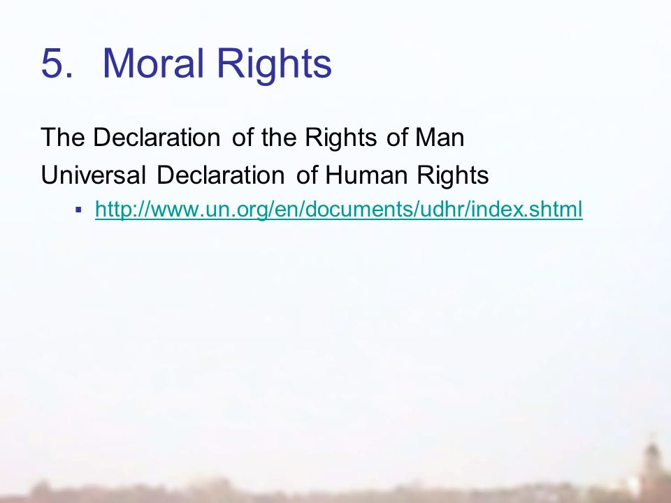 5.Moral Rights The Declaration of the Rights of Man Universal Declaration of Human Rights  http://www.un.org/en/documents/udhr/index.shtml http://www.un.org/en/documents/udhr/index.shtml