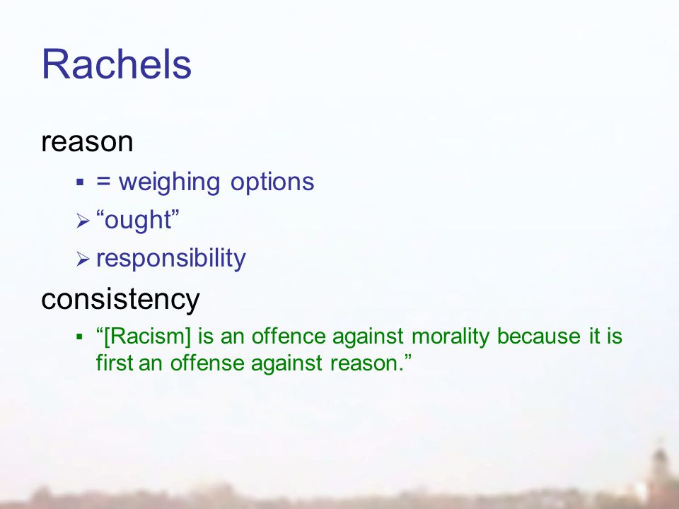Rachels reason  = weighing options  ought  responsibility consistency  [Racism] is an offence against morality because it is first an offense against reason.