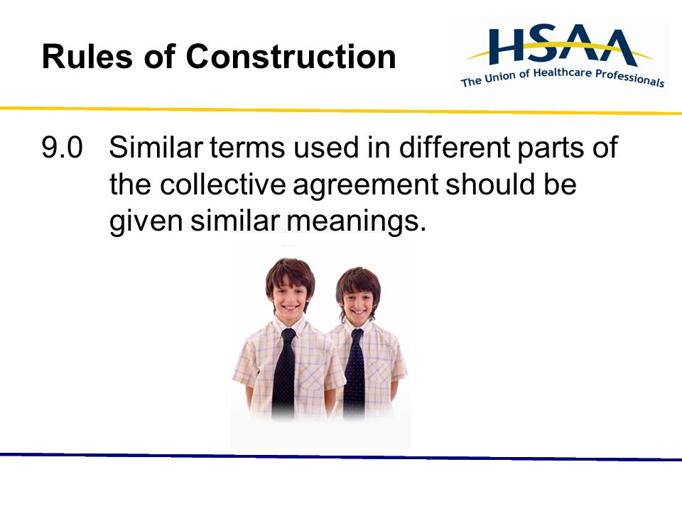 Rules of Construction 9.0 Similar terms used in different parts of the collective agreement should be given similar meanings.