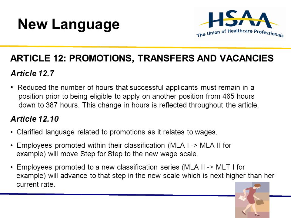 New Language ARTICLE 12: PROMOTIONS, TRANSFERS AND VACANCIES Article 12.7 Reduced the number of hours that successful applicants must remain in a position prior to being eligible to apply on another position from 465 hours down to 387 hours.