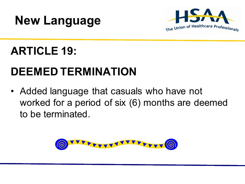 New Language ARTICLE 19: DEEMED TERMINATION Added language that casuals who have not worked for a period of six (6) months are deemed to be terminated.