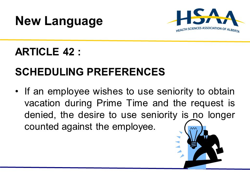New Language ARTICLE 42 : SCHEDULING PREFERENCES If an employee wishes to use seniority to obtain vacation during Prime Time and the request is denied, the desire to use seniority is no longer counted against the employee.