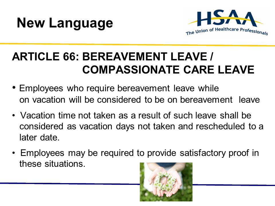 New Language ARTICLE 66: BEREAVEMENT LEAVE / COMPASSIONATE CARE LEAVE Employees who require bereavement leave while on vacation will be considered to be on bereavement leave Vacation time not taken as a result of such leave shall be considered as vacation days not taken and rescheduled to a later date.