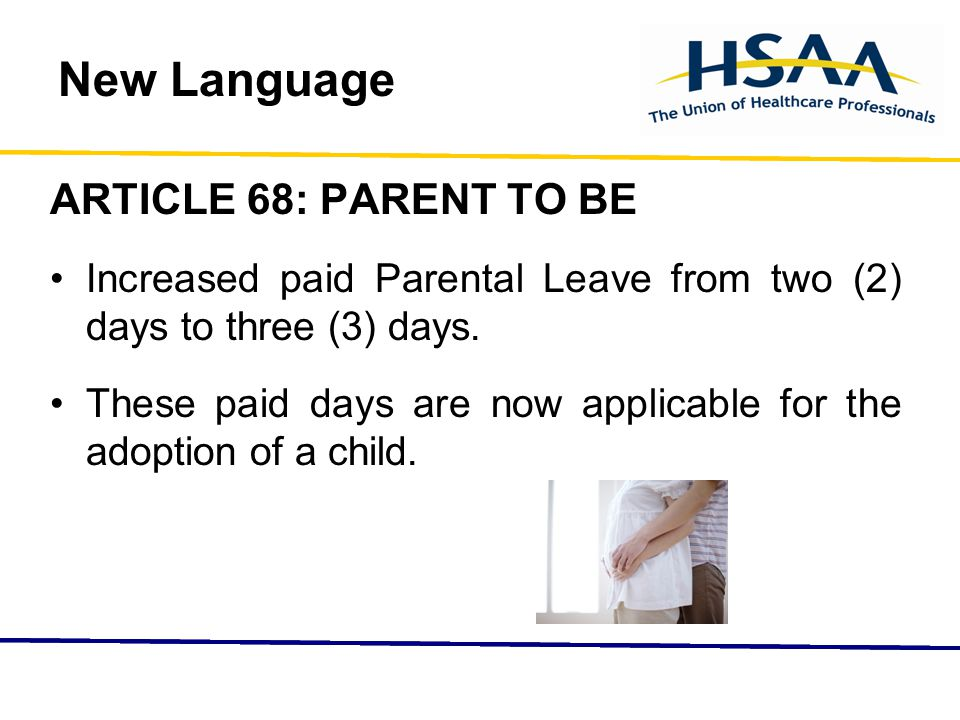New Language ARTICLE 68: PARENT TO BE Increased paid Parental Leave from two (2) days to three (3) days.